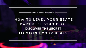 Discover The Secret To Mixing Your Beats How To Level Your Beats – Part 2 – FL Studio 12